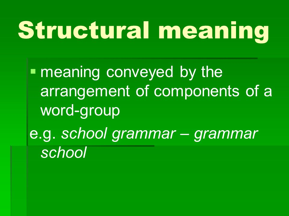 Structural meaning meaning conveyed by the arrangement of components of a word-group.