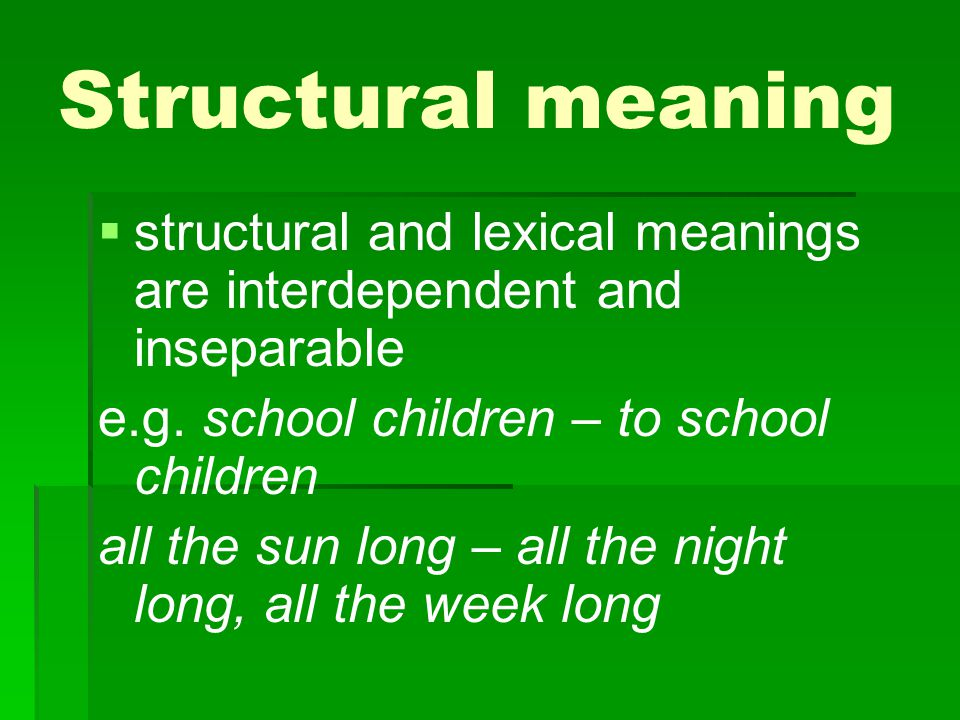 Structural meaning structural and lexical meanings are interdependent and inseparable. e.g. school children – to school children.