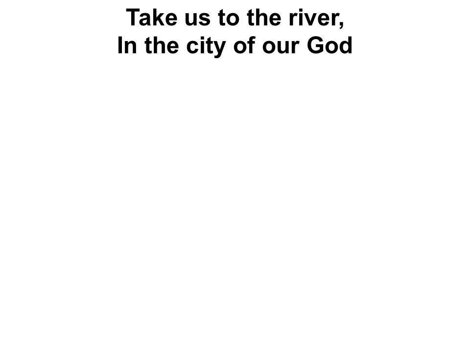 Take us to the river, In the city of our God