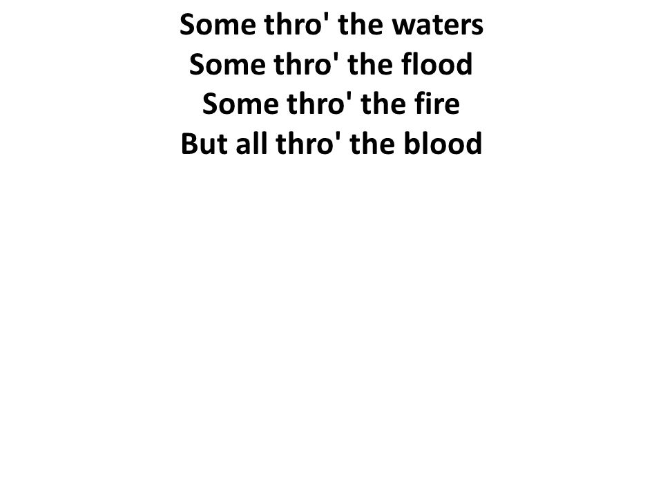 Some thro the waters Some thro the flood Some thro the fire But all thro the blood