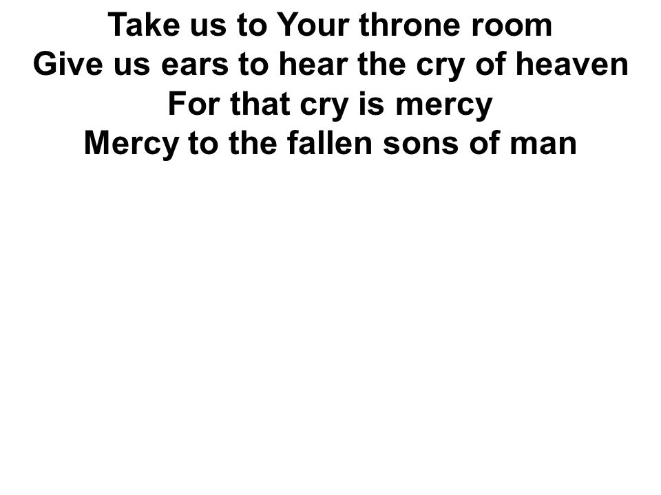 Take us to Your throne room Give us ears to hear the cry of heaven For that cry is mercy Mercy to the fallen sons of man