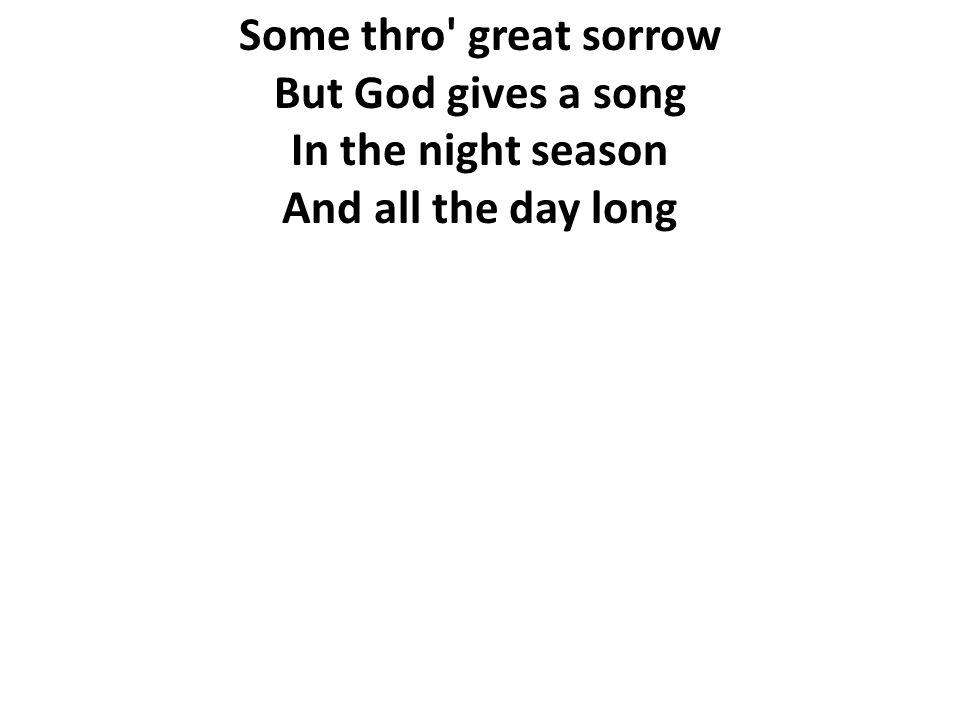 Some thro great sorrow But God gives a song In the night season And all the day long