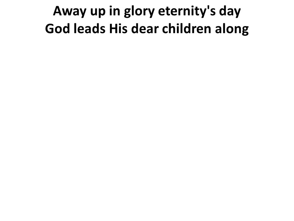 Away up in glory eternity s day God leads His dear children along