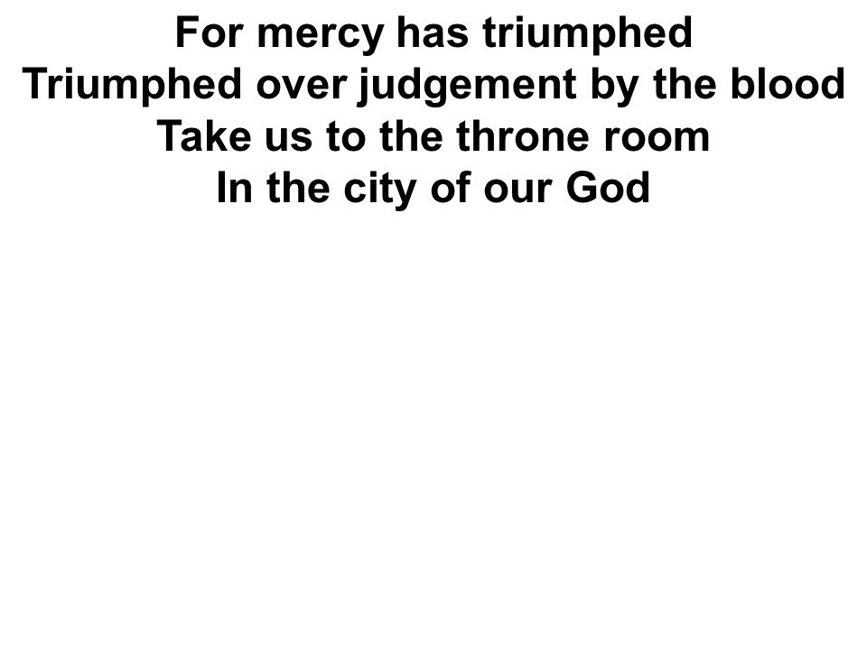 For mercy has triumphed Triumphed over judgement by the blood Take us to the throne room In the city of our God
