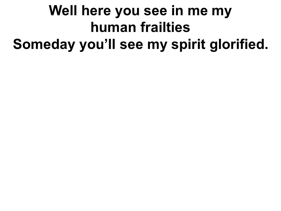 Well here you see in me my Someday you'll see my spirit glorified.