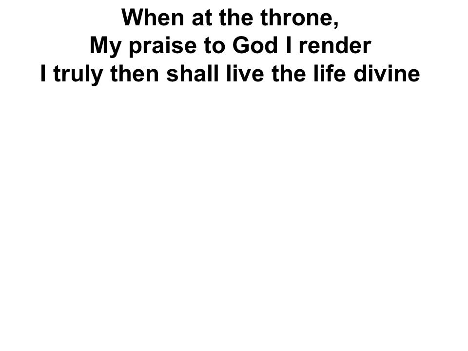 My praise to God I render I truly then shall live the life divine
