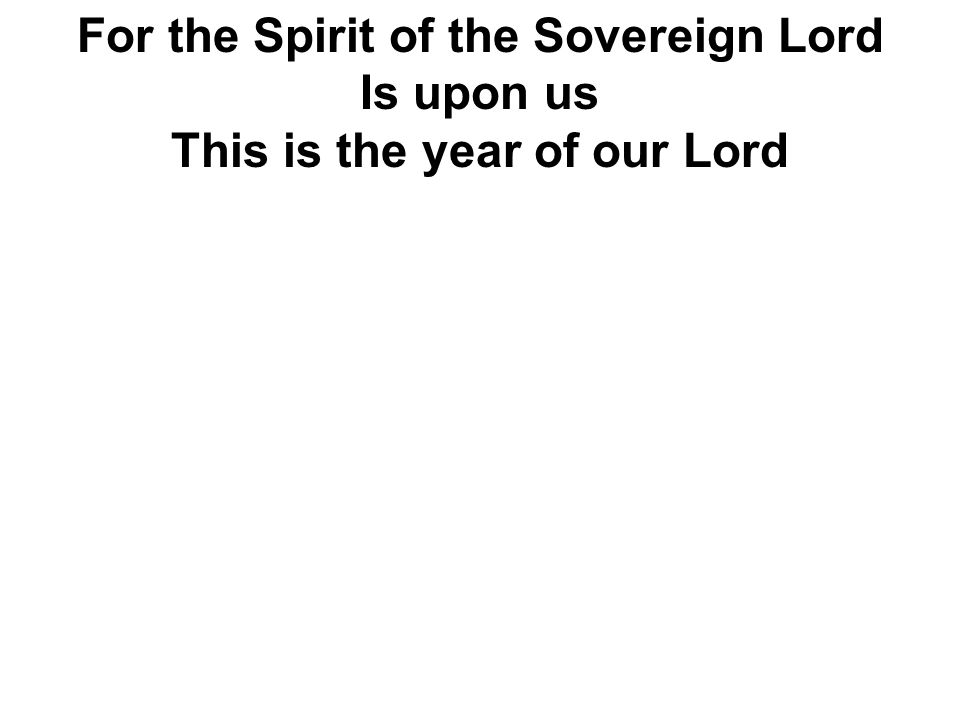 For the Spirit of the Sovereign Lord Is upon us This is the year of our Lord
