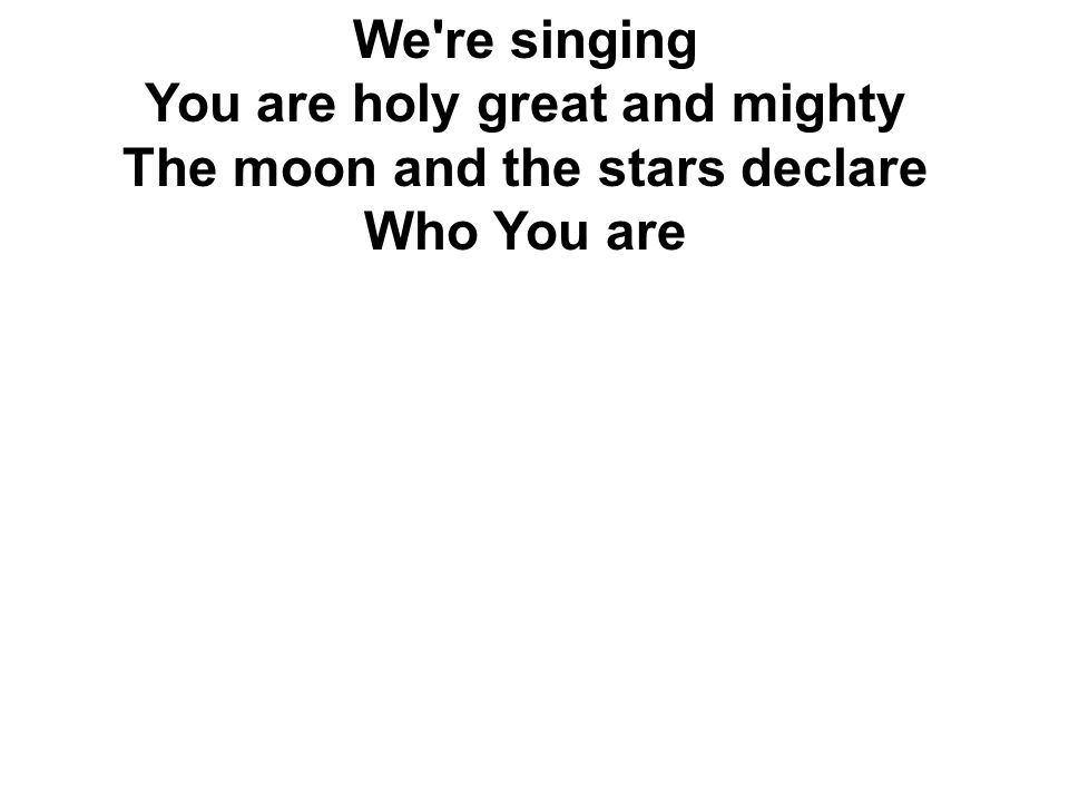You are holy great and mighty The moon and the stars declare