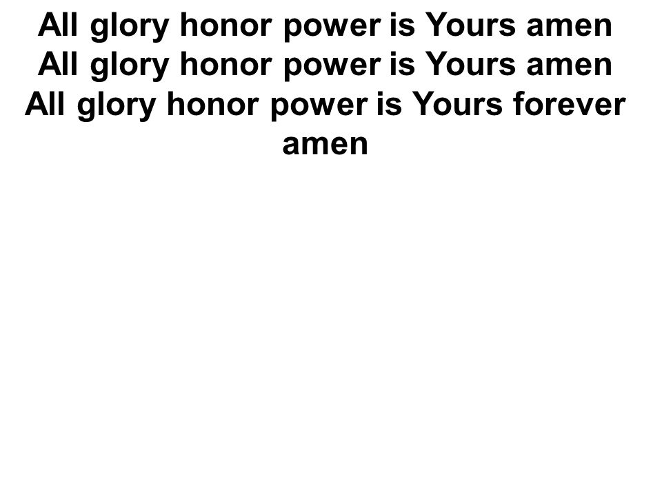 All glory honor power is Yours amen All glory honor power is Yours amen All glory honor power is Yours forever amen