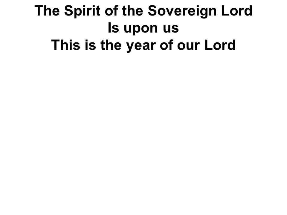 The Spirit of the Sovereign Lord Is upon us This is the year of our Lord