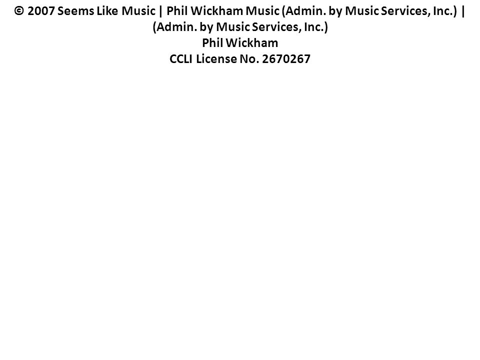 © 2007 Seems Like Music | Phil Wickham Music (Admin