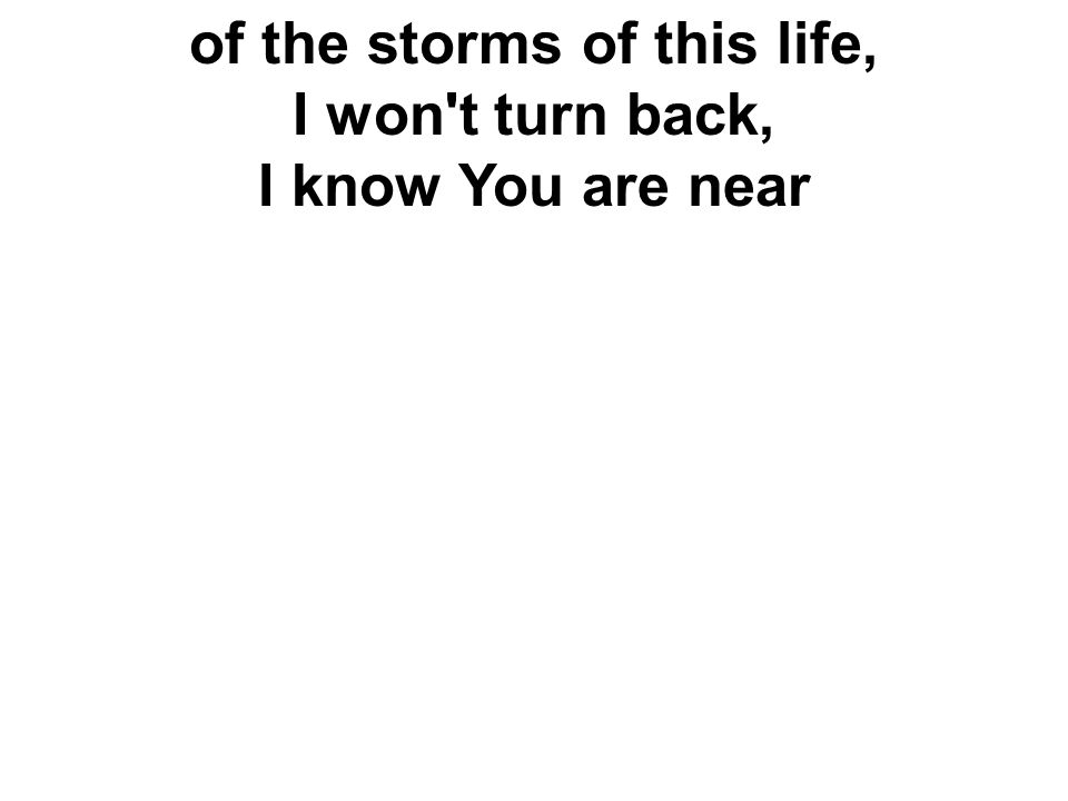 of the storms of this life, I won t turn back, I know You are near