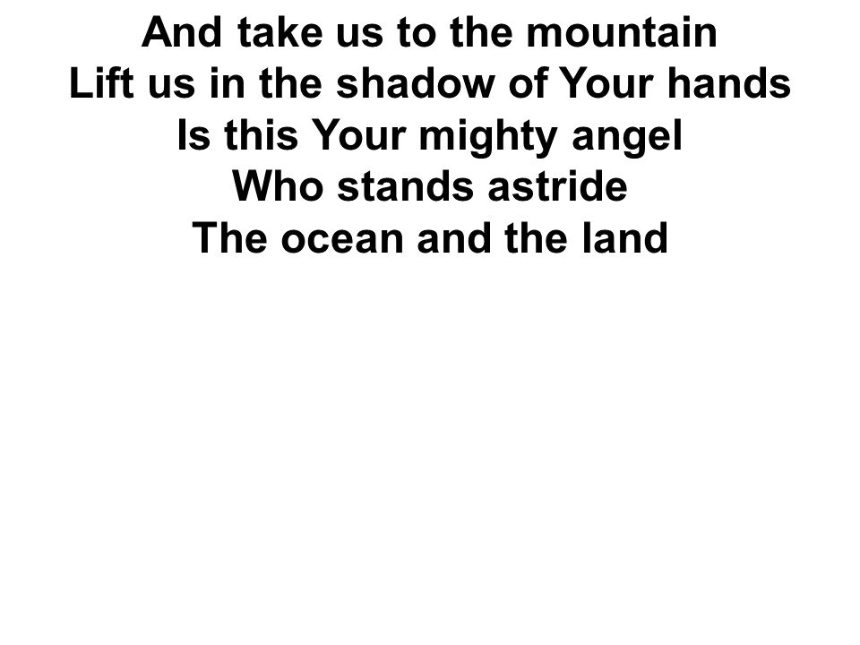 And take us to the mountain Lift us in the shadow of Your hands Is this Your mighty angel Who stands astride