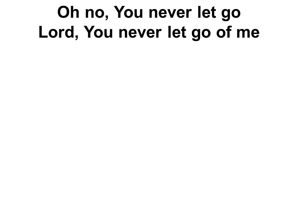 Oh no, You never let go Lord, You never let go of me