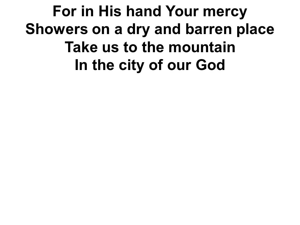 For in His hand Your mercy Showers on a dry and barren place Take us to the mountain In the city of our God