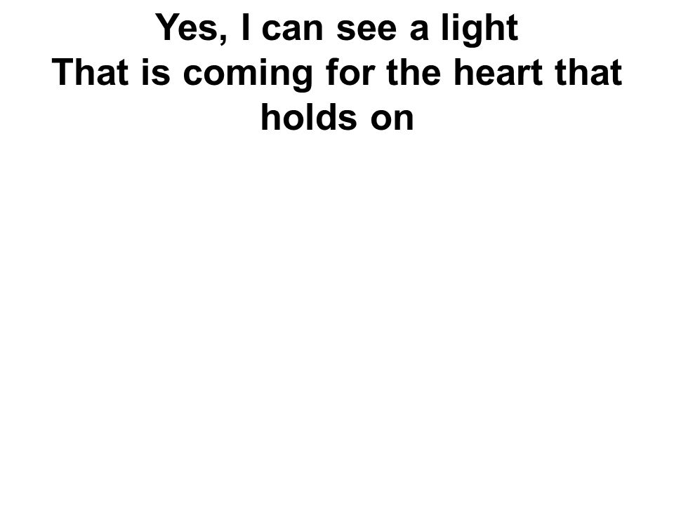 Yes, I can see a light That is coming for the heart that holds on