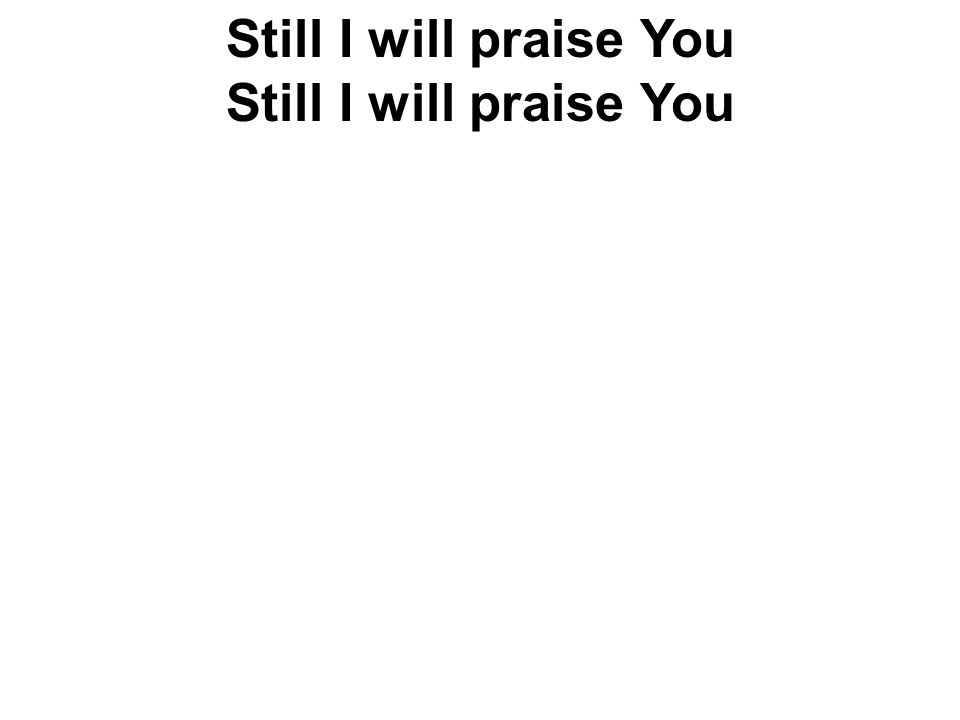 Still I will praise You Still I will praise You