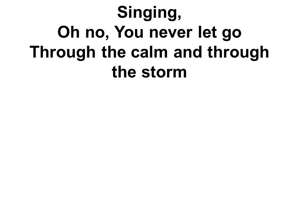 Singing, Oh no, You never let go Through the calm and through