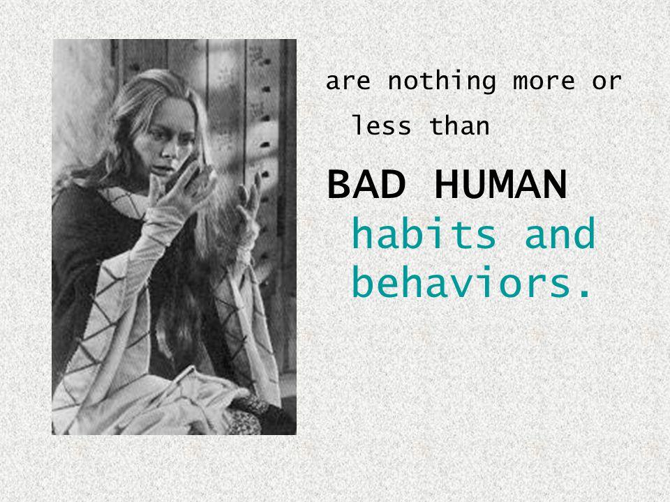 BAD HUMAN habits and behaviors.
