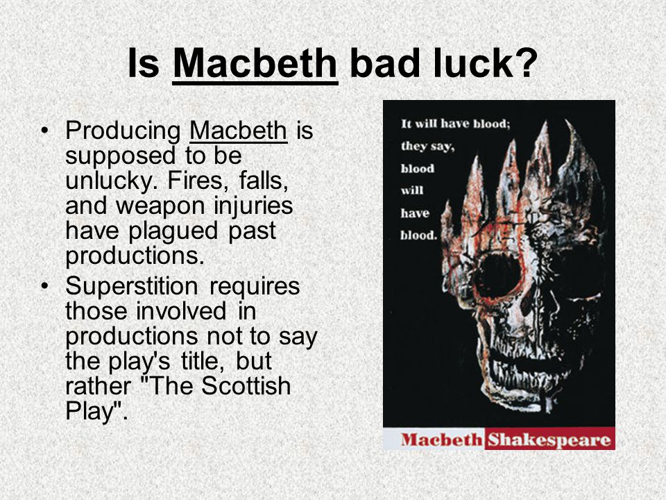 Is Macbeth bad luck Producing Macbeth is supposed to be unlucky. Fires, falls, and weapon injuries have plagued past productions.