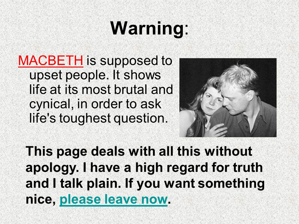 Warning: MACBETH is supposed to upset people. It shows life at its most brutal and cynical, in order to ask life s toughest question.