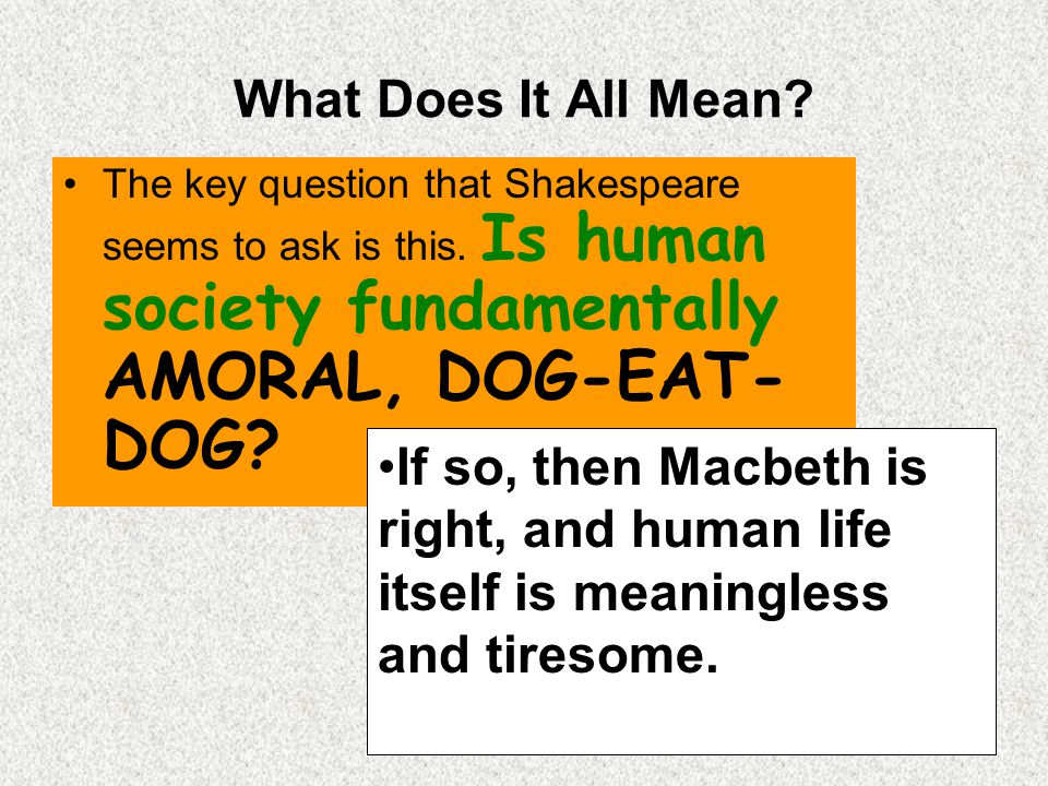 What Does It All Mean The key question that Shakespeare seems to ask is this. Is human society fundamentally AMORAL, DOG-EAT-DOG