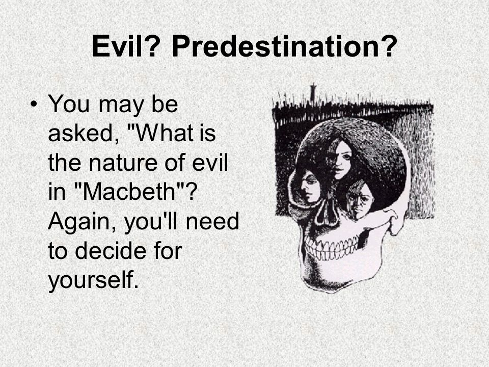 Evil. Predestination. You may be asked, What is the nature of evil in Macbeth .