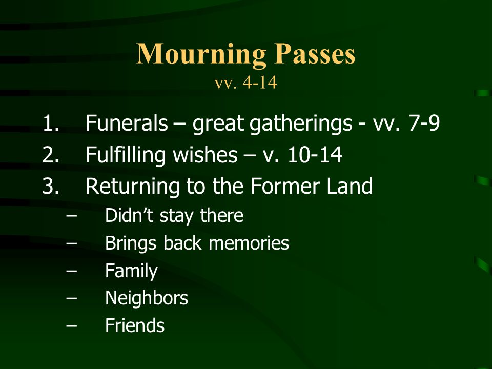Mourning Passes vv. 4-14 Funerals – great gatherings - vv. 7-9