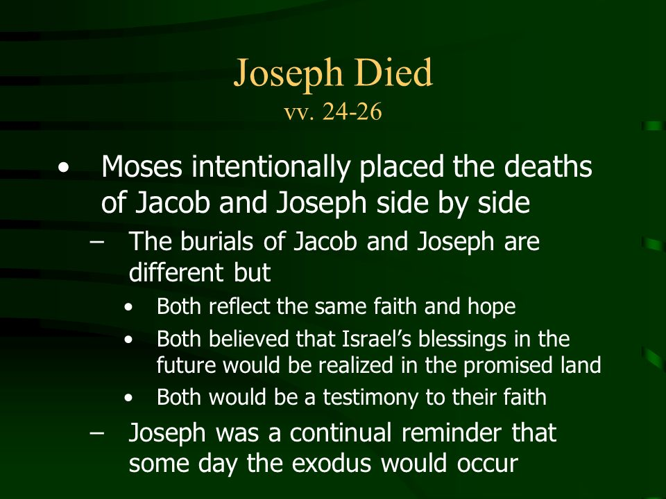 Joseph Died vv. 24-26 Moses intentionally placed the deaths of Jacob and Joseph side by side. The burials of Jacob and Joseph are different but.