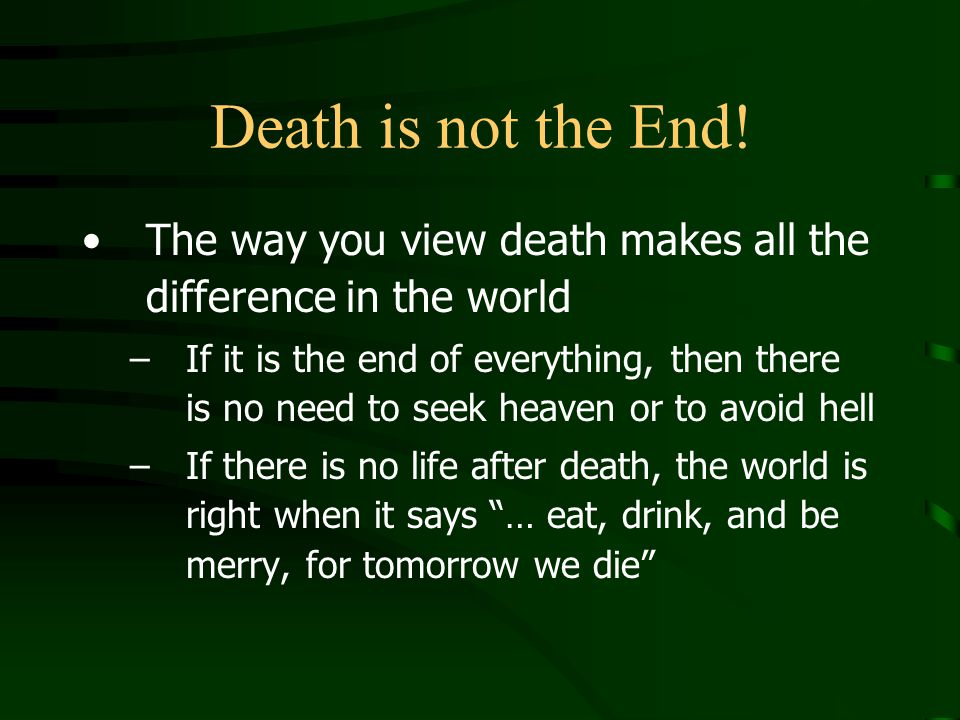 Death is not the End! The way you view death makes all the difference in the world.