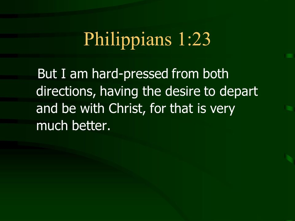 Philippians 1:23 But I am hard-pressed from both directions, having the desire to depart and be with Christ, for that is very much better.