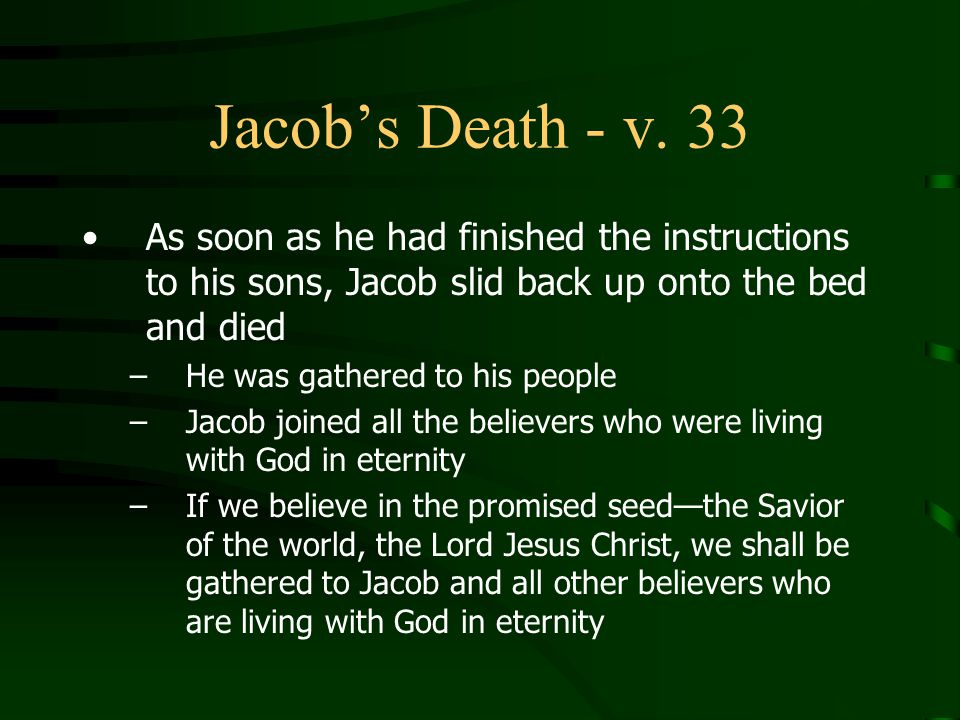 Jacob's Death - v. 33 As soon as he had finished the instructions to his sons, Jacob slid back up onto the bed and died.