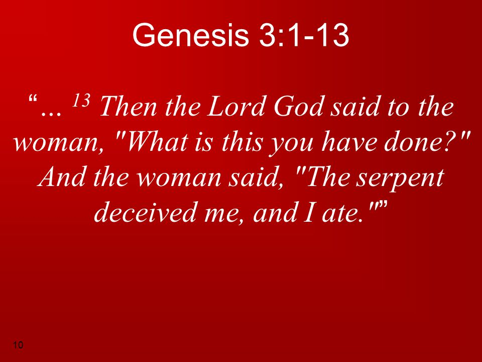 Genesis 3:1-13 … 13 Then the Lord God said to the woman, What is this you have done And the woman said, The serpent deceived me, and I ate.