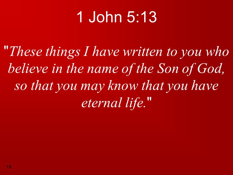 1 John 5:13 These things I have written to you who believe in the name of the Son of God, so that you may know that you have eternal life.