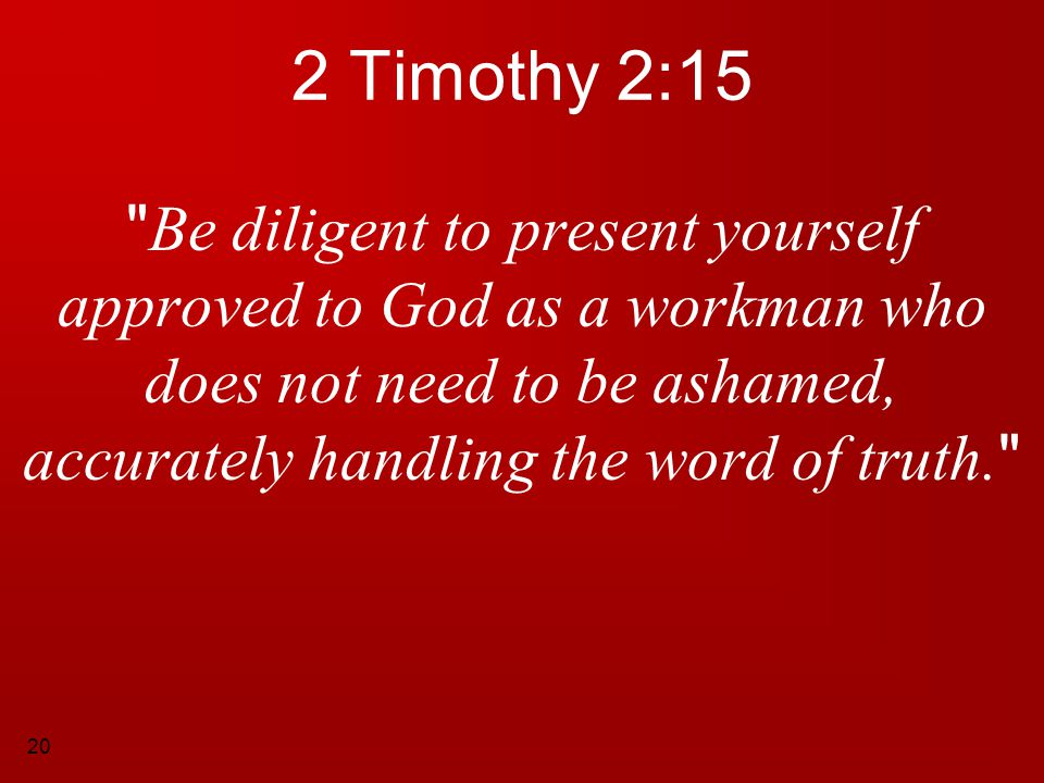 2 Timothy 2:15 Be diligent to present yourself approved to God as a workman who does not need to be ashamed, accurately handling the word of truth.