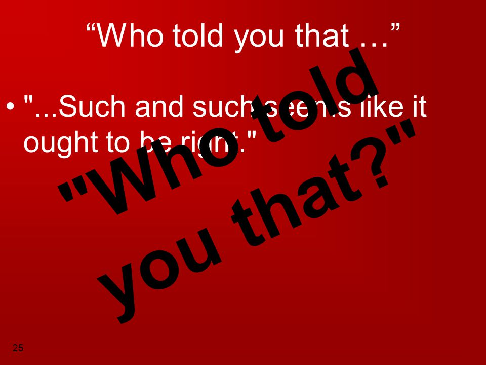 Who told you that Who told you that …