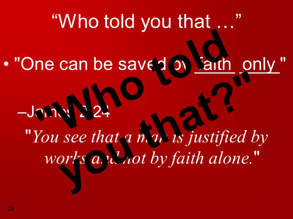 You see that a man is justified by works and not by faith alone.