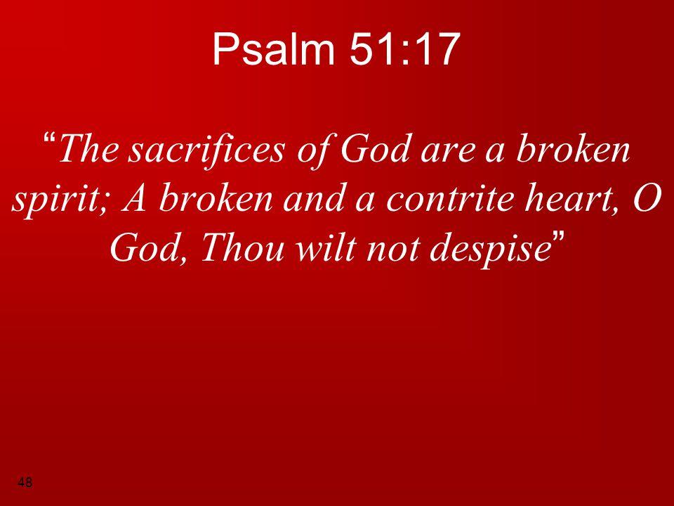 Psalm 51:17 The sacrifices of God are a broken spirit; A broken and a contrite heart, O God, Thou wilt not despise