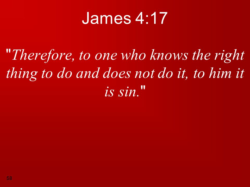 James 4:17 Therefore, to one who knows the right thing to do and does not do it, to him it is sin.
