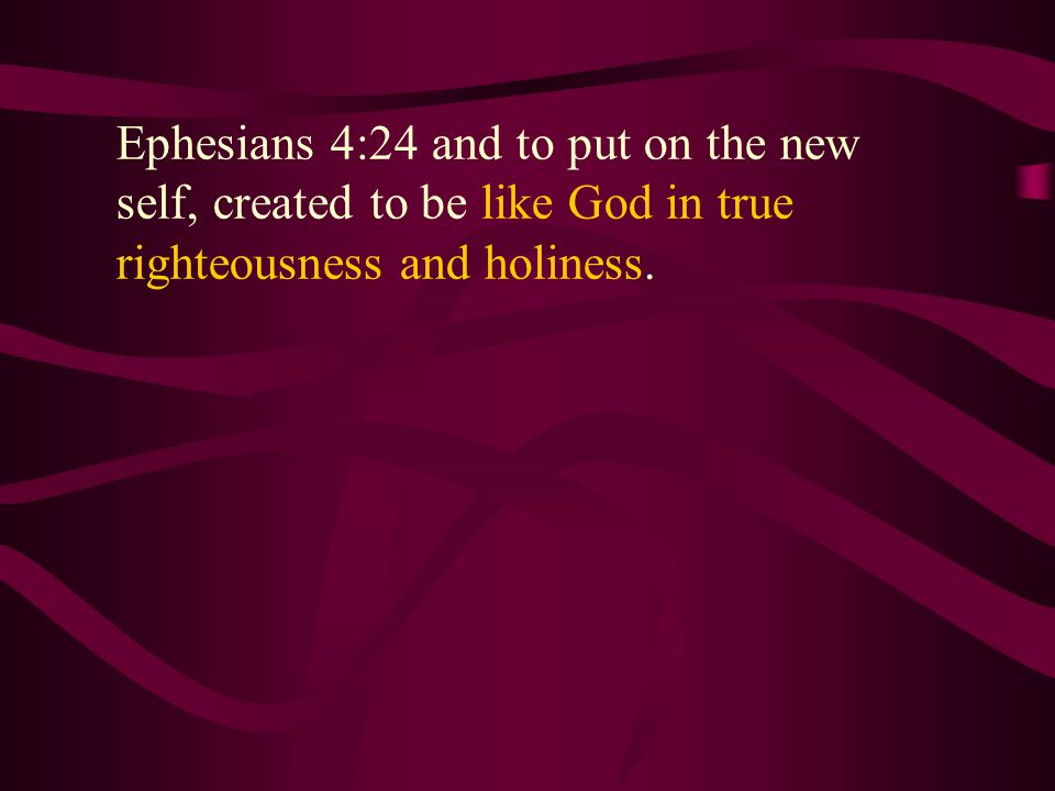 Ephesians 4:24 and to put on the new self, created to be like God in true righteousness and holiness.