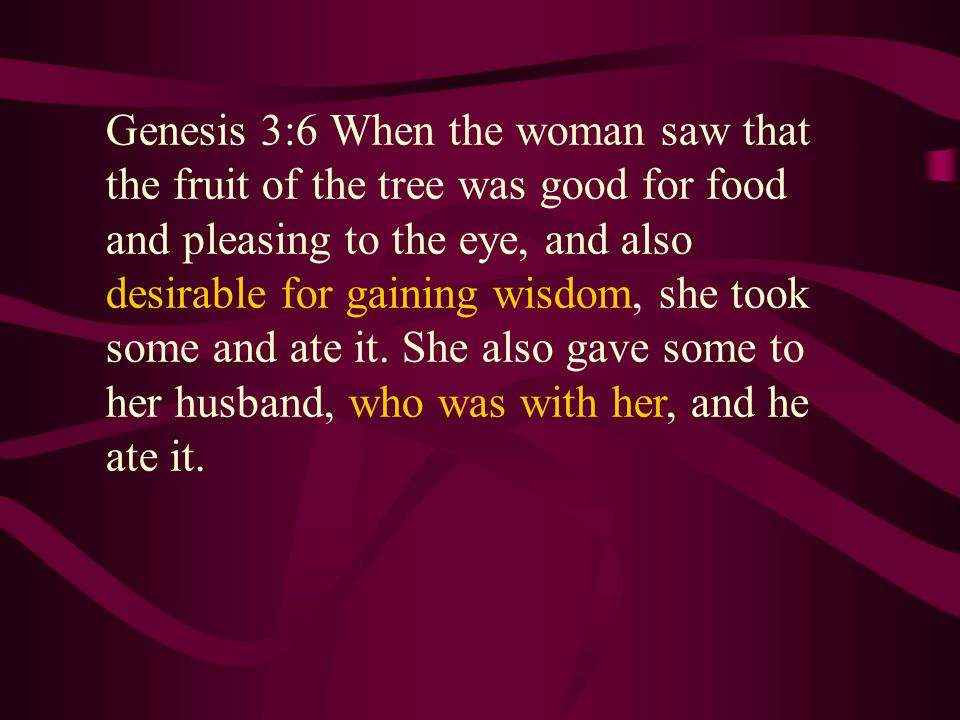 Genesis 3:6 When the woman saw that the fruit of the tree was good for food and pleasing to the eye, and also desirable for gaining wisdom, she took some and ate it.