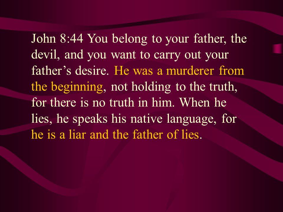 John 8:44 You belong to your father, the devil, and you want to carry out your father's desire.