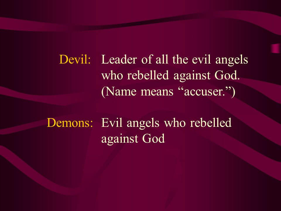 Devil: Leader of all the evil angels who rebelled against God.