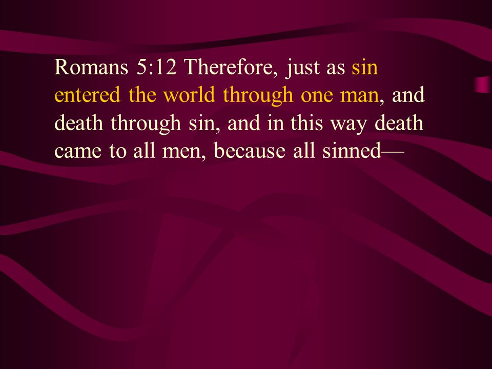 Romans 5:12 Therefore, just as sin entered the world through one man, and death through sin, and in this way death came to all men, because all sinned—