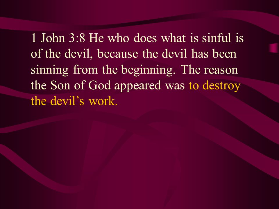 1 John 3:8 He who does what is sinful is of the devil, because the devil has been sinning from the beginning.