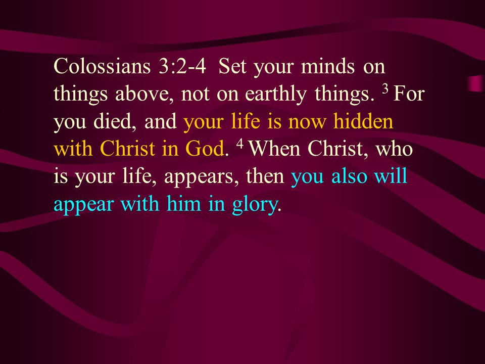 Colossians 3:2-4 Set your minds on things above, not on earthly things