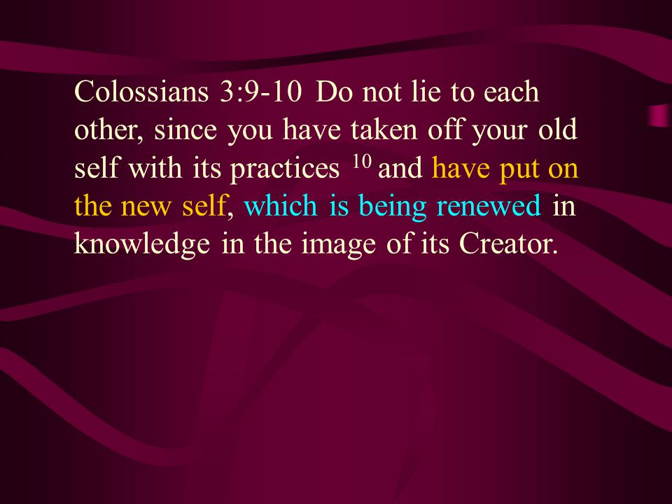 Colossians 3:9-10 Do not lie to each other, since you have taken off your old self with its practices 10 and have put on the new self, which is being renewed in knowledge in the image of its Creator.