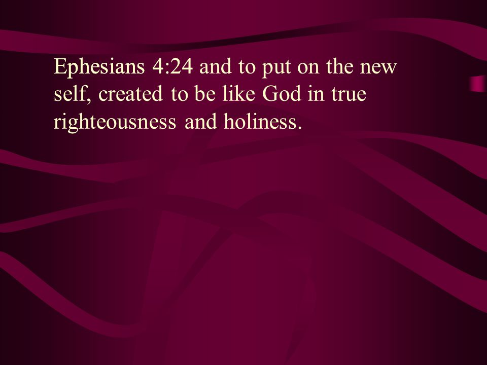 Ephesians 4:24 Ephesians 4:24 and to put on the new self, created to be like God in true righteousness and holiness.