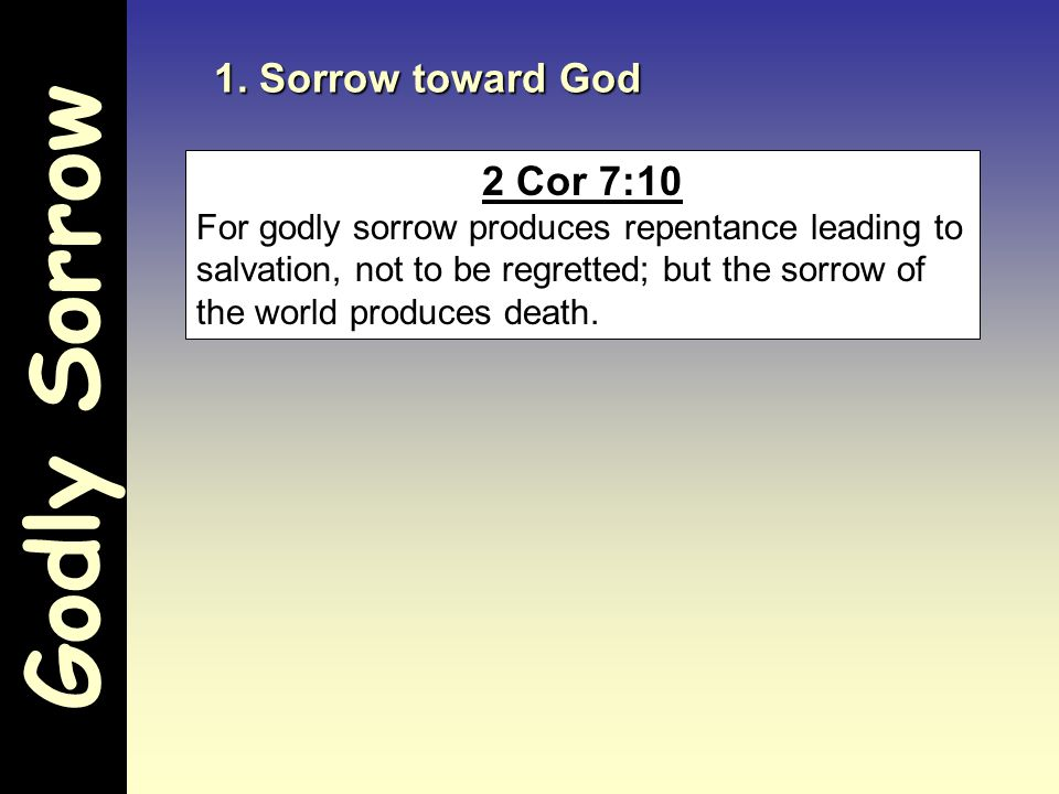 Godly Sorrow 1. Sorrow toward God 2 Cor 7:10