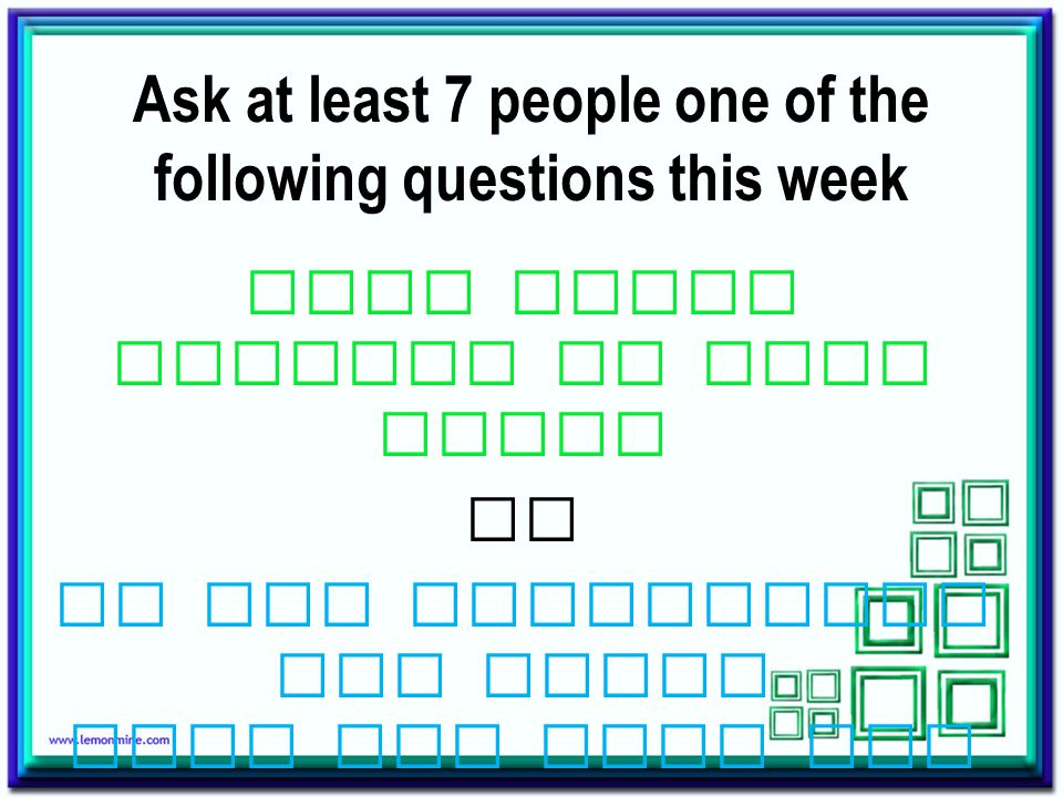 Ask at least 7 people one of the following questions this week